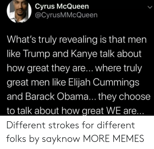 Dank, Kanye, and Memes: Cyrus McQueen  @CyrusMMcQueen  What's truly revealing is that men  like Trump and Kanye talk about  how great they are... where truly  great men like Elijah Cummings  and Barack Obama... they choose  to talk about how great WE are... Different strokes for different folks by sayknow MORE MEMES