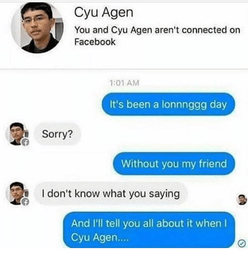 Facebook, Funny, and Sorry: Cyu Agen  You and Cyu Agen aren't connected on  Facebook  1:01 AM  It's been a lonnnggg day  Sorry?  Without you my friend  I don't know what you saying  2  And I'll tell you all about it when l  Cyu Agen....
