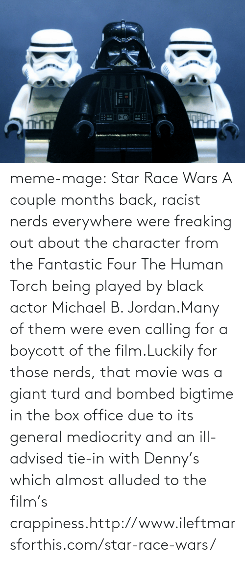 meme: D·O meme-mage:    Star Race Wars  A couple months back, racist nerds everywhere were freaking out about the character from the Fantastic Four The Human Torch being played by black actor Michael B. Jordan.Many of them were even calling for a boycott of the film.Luckily for those nerds, that movie was a giant turd and bombed bigtime in the box office due to its general mediocrity and an ill-advised tie-in with Denny's which almost alluded to the film's crappiness.http://www.ileftmarsforthis.com/star-race-wars/