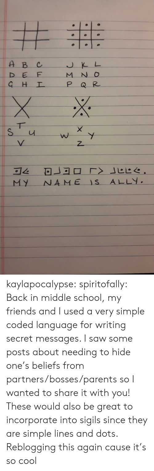 middle school: DーE  E-ㄧ  ㄧ-h4一  -N-O  ㄧㄧ  MY NA ME IS ALLY. kaylapocalypse:  spiritofally: Back in middle school, my friends and I used a very simple coded language for writing secret messages. I saw some posts about needing to hide one's beliefs from partners/bosses/parents so I wanted to share it with you! These would also be great to incorporate into sigils since they are simple lines and dots. Reblogging this again cause it's so cool
