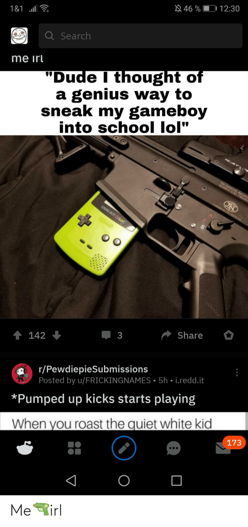 """game boy color: D 12:30  A 46 %  1&1 ll  Q Search  """"Dude I thought of  a genius way to  sneak my gameboy  into school lol""""  me irl  FOR LA  BELGIL  AL 7.62x51  LCOGED BY FN HERSTAL  GAME BOY COLOR  Share  3  1 142  r/PewdiepieSubmissions  Posted by u/FRICKINGNAMES • 5h • i.redd.it  *Pumped up kicks starts playing  173  When you roast the quiet white kid Me🔫irl"""