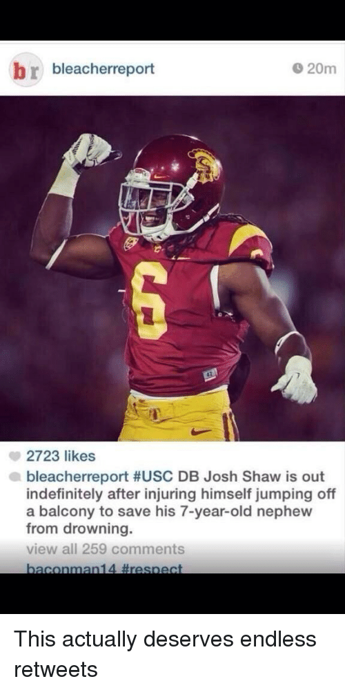USC: D 20m  r bleacherreport  2723 likes  bleacherreport #USC DB Josh Shaw is out  indefinitely after injuring himself jumping off  a balcony to save his 7-year-old nephew  from drowning.  view all 259 comments  bacon  man14 respect This actually deserves endless retweets