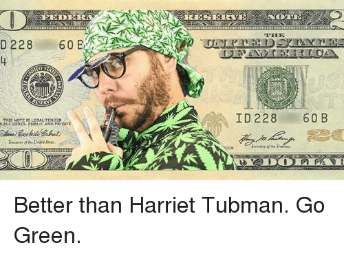 Harriet Tubman, Dank Memes, and Private: D 228  THIS NOTE IS LEGALTENDER  RALL DEBTS. PUBLIC AND PRIVATE  THE  ID 228  60 B Better than Harriet Tubman. Go Green.