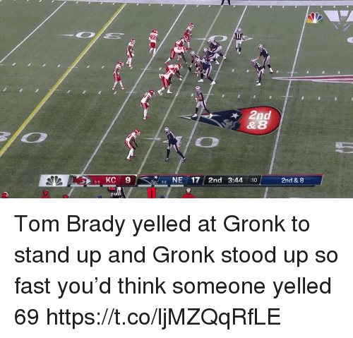 gronk: D+  2nd  0 KC 9  2NE17 2nd 3:44 :10  2nd & 8 Tom Brady yelled at Gronk to stand up and Gronk stood up so fast you'd think someone yelled 69 https://t.co/ljMZQqRfLE