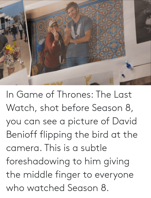 flipping the bird: d 331 In Game of Thrones: The Last Watch, shot before Season 8, you can see a picture of David Benioff flipping the bird at the camera. This is a subtle foreshadowing to him giving the middle finger to everyone who watched Season 8.