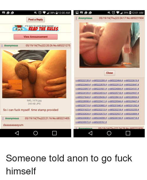 4chan, Fucking, and Anonymous: D 38% 12:00 AM M LD  O 39% 12:01 AM  Anonymous  05/19/16 (Thu)22:24:17 No.685221904  Post a Reply  IT'S EASY TO AVOID BEING BANNED  View Announcement  Anonymous 05/19/16(Thu)22:20:26 No.685221275  Close  6852221 39 >>685222285 >>685222464 >>685222619  >>685222669 >>685222878 >>685222912 >>685223047  685223097 >>685223501 >>685224084 >>6852 241 01  >>685224109 >>685224516 >>685225718 >>685225937  685227644 >>685228436 >>685228614 >>685228954  IMG 1676.jpg  >>685228998 >>685229411 >>685229544 >>685229667  245 KB JPG  >>685229 7190 >>685230882 >>685231040 >>685231292  So i can fuck myself. time stamp provided  >>685231 623 >>685232213 >>685232218 >>685232255  >>685232634 >>685232673 >>685232927 >>685233009  Anonymous 05/19/16 (Thu)22:21:16 No. 685221405 >>685233658 >>685234098 >>6852 34154 >>6852347 18  tt  685235572 >>685235761  daaaaaaaayum  An Someone told anon to go fuck himself