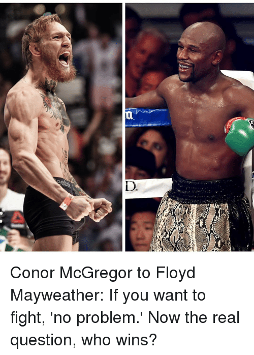 Conor McGregor, Floyd Mayweather, and Mayweather: D  a) Conor McGregor to Floyd Mayweather: If you want to fight, 'no problem.' Now the real question, who wins?