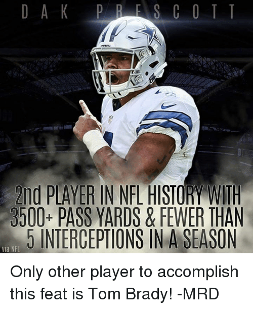 Memes, Tom Brady, and Toms: D A K  2nd PLAYER IN NFL HISTORY WITH  3000+ PASS YARDS & FEWER THAN  5 INTERCEPTIONS IN A SEASON  via NFL Only other player to accomplish this feat is Tom Brady!  -MRD