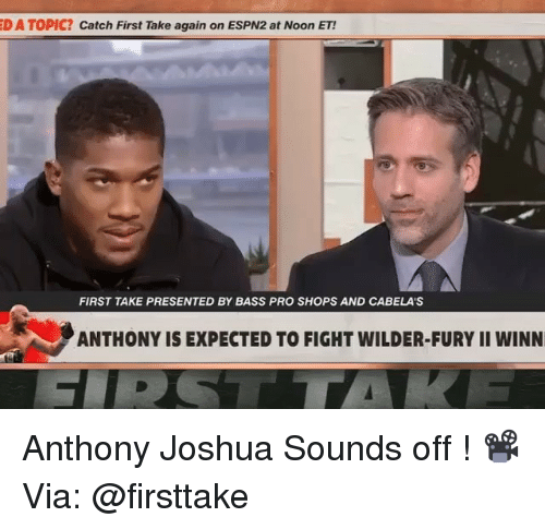 first take: D A TOPIC? Catch First Take again on ESPN2 at Noon ET!  FIRST TAKE PRESENTED BY BASS PRO SHOPS AND CABELA'S  ANTHONY IS EXPECTED TO FIGHT WILDER-FURY II WINN Anthony Joshua Sounds off ! 📽Via: @firsttake