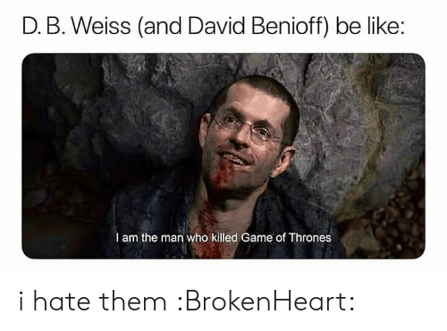 brokenheart: D.B. Weiss (and David Benioff) be like:  I am the man who killed Game of Thrones i hate them :BrokenHeart: