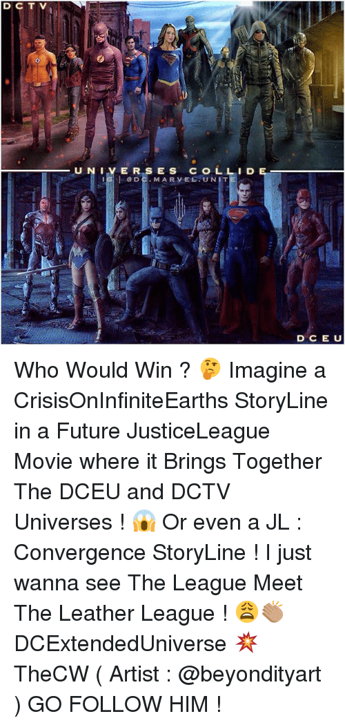 Future, Memes, and Marvel: D C T V  U NI E R S E S  COL LID  IG I DE. MARVEL UNIT  D CE U Who Would Win ? 🤔 Imagine a CrisisOnInfiniteEarths StoryLine in a Future JusticeLeague Movie where it Brings Together The DCEU and DCTV Universes ! 😱 Or even a JL : Convergence StoryLine ! I just wanna see The League Meet The Leather League ! 😩👏🏽 DCExtendedUniverse 💥 TheCW ( Artist : @beyondityart ) GO FOLLOW HIM !