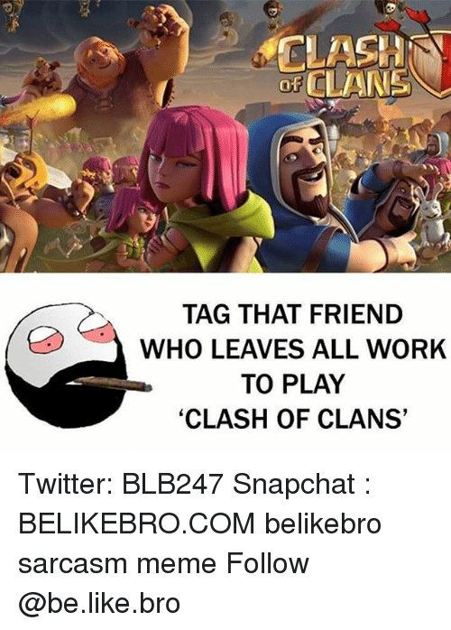 Clash of Clans: D CLAN  TAG THAT FRIEND  WHO LEAVES ALL WORK  TO PLAY  'CLASH OF CLANS Twitter: BLB247 Snapchat : BELIKEBRO.COM belikebro sarcasm meme Follow @be.like.bro