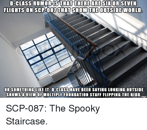 flipping the bird: D-CLASS RUMORIS THAT  FLIGHTS ON SCP 087  THERE ARE SIX OR SEVEN  THAT SHOW THE OUTSIDE WORLD  OR SOMETHING LIKE IT: D-CLASS HAVE BEEN SAYING LOOKING OUTSIDE  SHOWS A VIEW OF MULTIPLE FOUNDATION STAFF FLIPPING THE BIRD SCP-087: The Spooky Staircase.