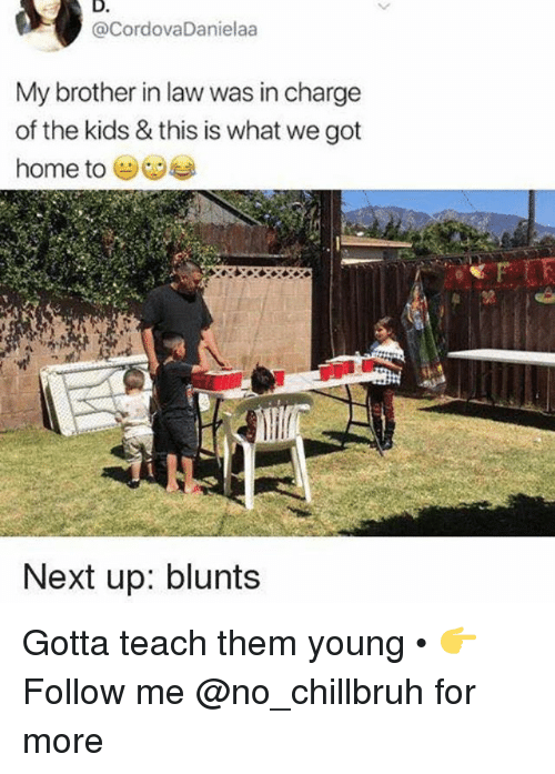 Blunts, Funny, and Home: D.  @CordovaDanielaa  My brother in law was in charge  of the kids & this is what we got  home to (  尤  Next up: blunts Gotta teach them young • 👉Follow me @no_chillbruh for more