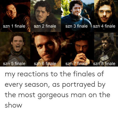 7 Finale: D&D bad  szn 1 finale  szn 2 finale  Szn 4 finale  Szn 3 finale  look top right  szn 6 finale  szn 7 finale  Szn 5 finale  szn 8 finale my reactions to the finales of every season, as portrayed by the most gorgeous man on the show