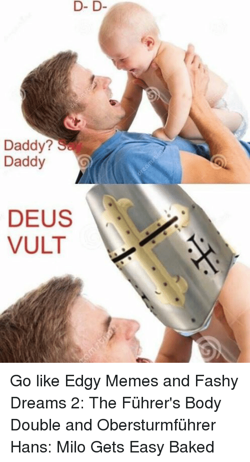 memes: D- D  D- D  Daddy?  Daddy  DEUS  VULT Go like Edgy Memes and Fashy Dreams 2: The Führer's Body Double and Obersturmführer Hans: Milo Gets Easy Baked