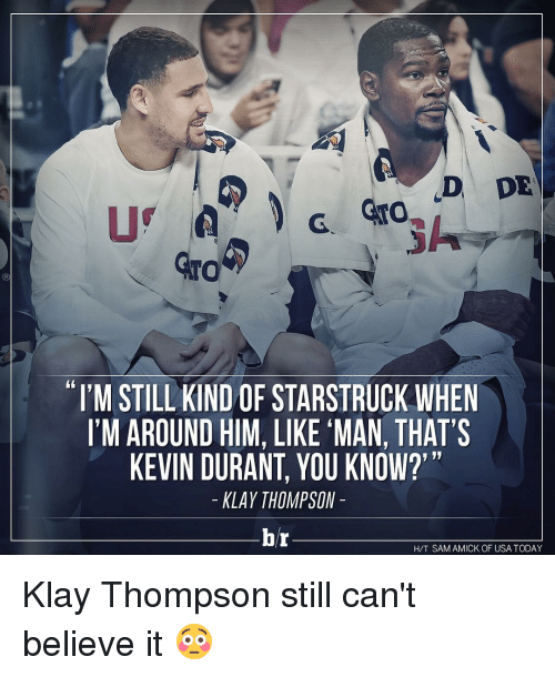 "Kevin Durant, Klay Thompson, and Sports: D DE  NTO  ""I'M STILL KIND OF STARSTRUCK WHEN  I'M AROUND HIM, LIKE ""MAN,THAT'S  KEVIN DURANT, YOU KNOW?'""  KLAY THOMPSON  br  HAT SAMAMICK OF USA TODAY Klay Thompson still can't believe it 😳"
