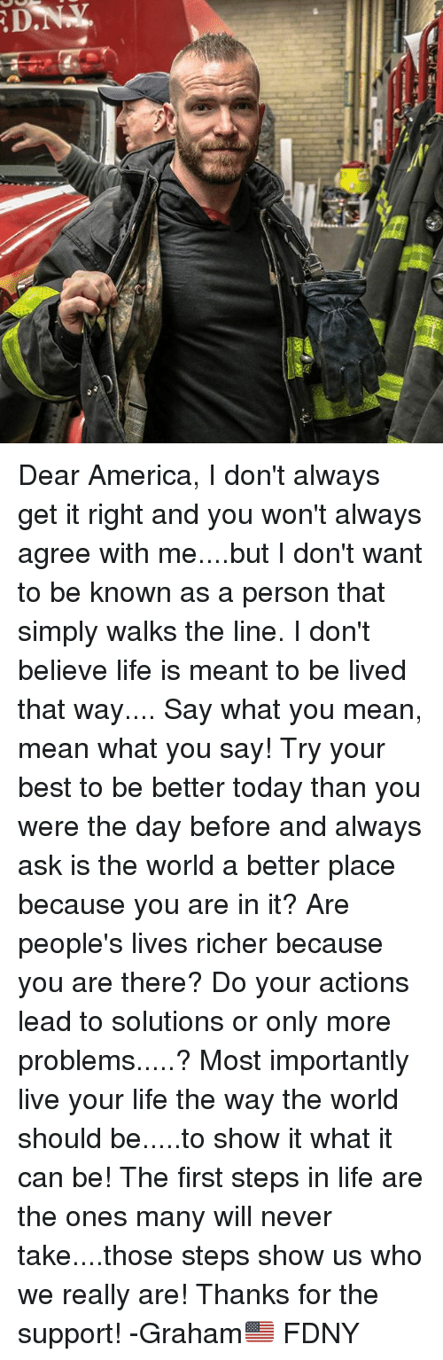 America, Life, and Memes: D Dear America, I don't always get it right and you won't always agree with me....but I don't want to be known as a person that simply walks the line. I don't believe life is meant to be lived that way.... Say what you mean, mean what you say! Try your best to be better today than you were the day before and always ask is the world a better place because you are in it? Are people's lives richer because you are there? Do your actions lead to solutions or only more problems.....? Most importantly live your life the way the world should be.....to show it what it can be! The first steps in life are the ones many will never take....those steps show us who we really are! Thanks for the support! -Graham🇺🇸 FDNY
