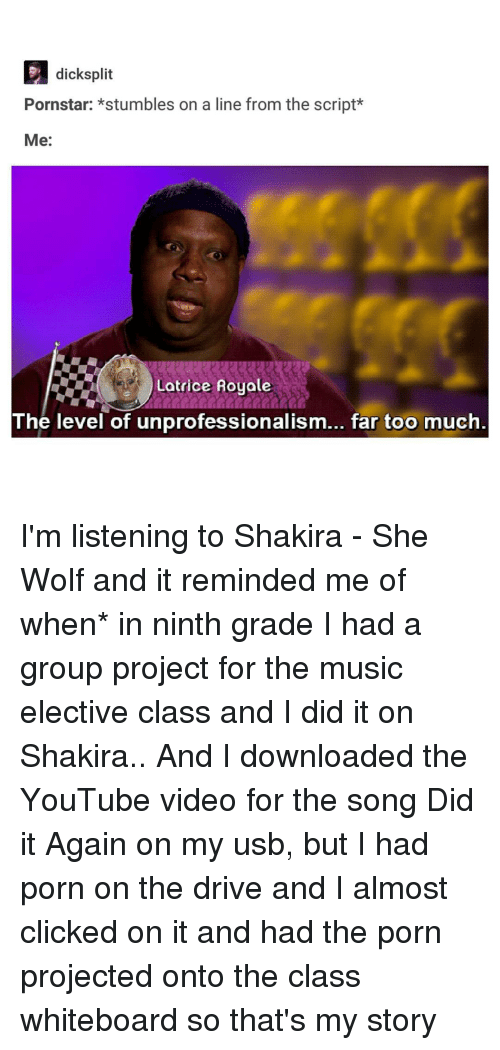 Shakira, Tumblr, and Pornstars: D dicksplit  Pornstar: stumbles on a line from the script  Me:  Latrice Royale  The level of unprofessionalism... far too much I'm listening to Shakira - She Wolf and it reminded me of when* in ninth grade I had a group project for the music elective class and I did it on Shakira.. And I downloaded the YouTube video for the song Did it Again on my usb, but I had porn on the drive and I almost clicked on it and had the porn projected onto the class whiteboard so that's my story
