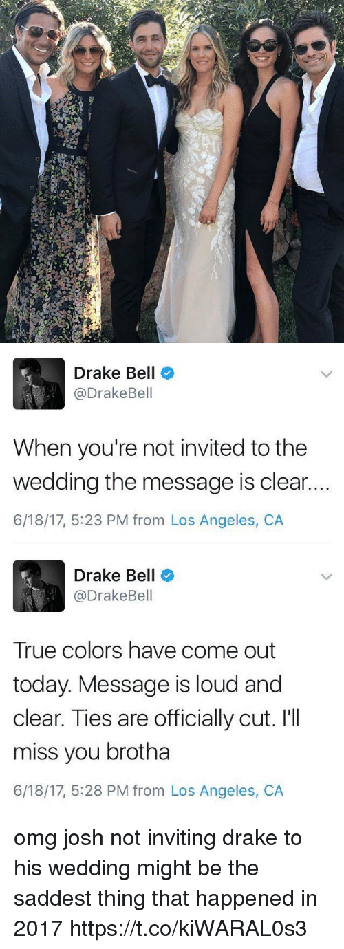 Drake, Drake Bell, and Omg: d   Drake Bell  @Drake Bell  When you're not invited to the  wedding the message is clear..  6/18/17, 5:23 PM from Los Angeles, CA   Drake Bell  @Drake Bell  True colors have come out  today. Message is loud and  clear. Ties are officially cut. I'll  miss you brotha  6/18/17, 5:28 PM from Los Angeles, CA omg josh not inviting drake to his wedding might be the saddest thing that happened in 2017 https://t.co/kiWARAL0s3