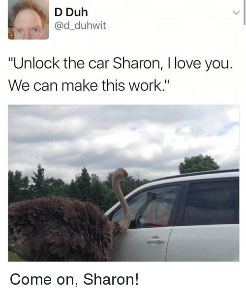 """Memes, 🤖, and Car: D Duh  Gad duhwit  """"Unlock the car Sharon, l love you.  We can make this work."""" Come on, Sharon!"""