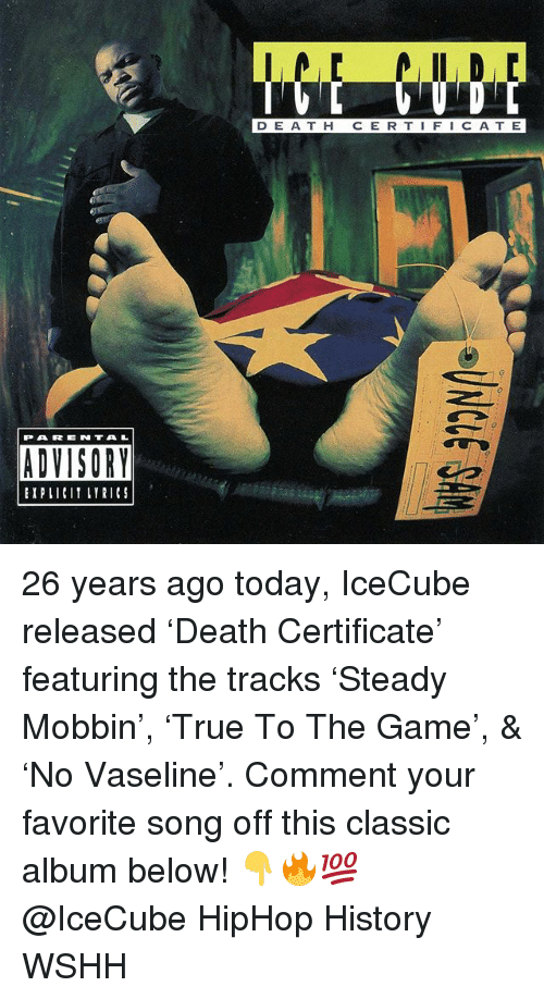icecube: D E A T H C E R T IFIC ATE  乙-  PARENTAL  ADVISORY  EIPLICIT LYRICS 26 years ago today, IceCube released 'Death Certificate' featuring the tracks 'Steady Mobbin', 'True To The Game', & 'No Vaseline'. Comment your favorite song off this classic album below! 👇🔥💯 @IceCube HipHop History WSHH