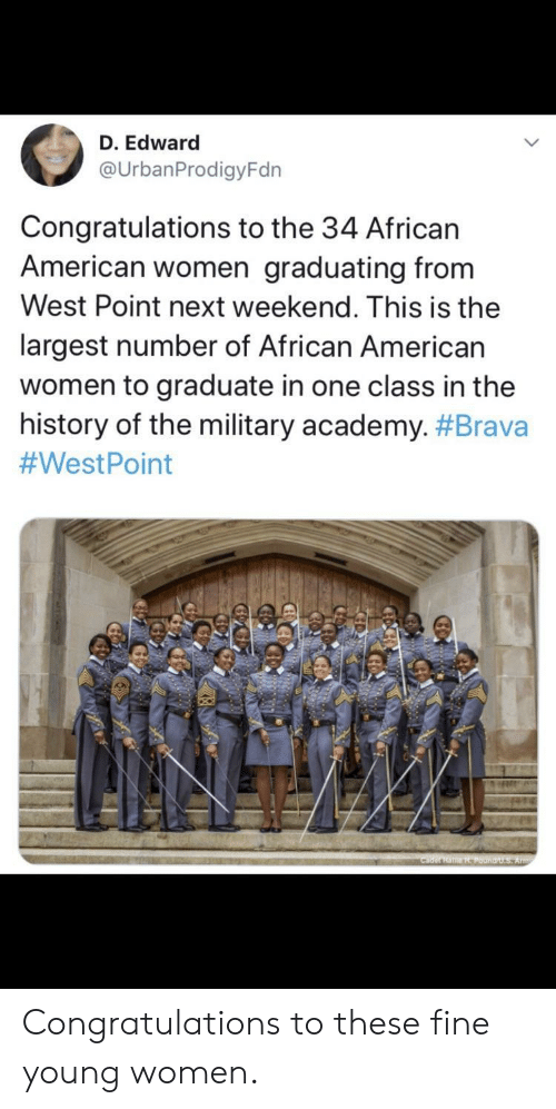 african american: D. Edward  @UrbanProdigyFdn  Congratulations to the 34 African  American women graduating from  West Point next weekend. This is the  largest number of African American  women to graduate in one class in the  history of the military academy. #Brava  #WestPoint  Cader HaHPound/U.S Army Congratulations to these fine young women.