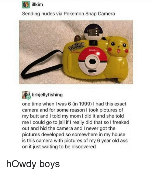 Butt, Jail, and Memes: D illkim  Sending nudes via Pokemon Snap Camera  brbjellyfishing  one time when I was 6 (in 1999) l had this exact  camera and for some reason took pictures of  my butt and told my mom l did it and she told  me could go to jail if l really did that so l freaked  out and hid the camera and never got the  pictures developed so somewhere in my house  is this camera with pictures of my 6 year old ass  on it just waiting to be discovered hOwdy boys