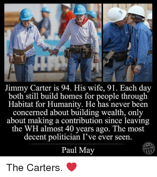 Jimmy Carter: D-  Jimmy Carter is 94. His wife, 91. Each day  both still build homes for people through  Habitat for Humanity. He has never beern  concerned about building wealth, only  about making a contribution since leaving  the WH almost 40 years ago. The most  decent politician I've ever seen.  Paul May  Other98 The Carters. ❤