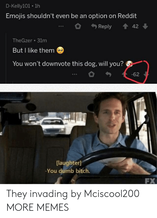You Dumb: D-Kelly101 1h  Emojis shouldn't even be an option on Reddit  Reply  42  TheGzer 31m  But I like them  You won't downvote this dog, will you?  -62  [laughter]  -You dumb bitch.  FX They invading by Mciscool200 MORE MEMES