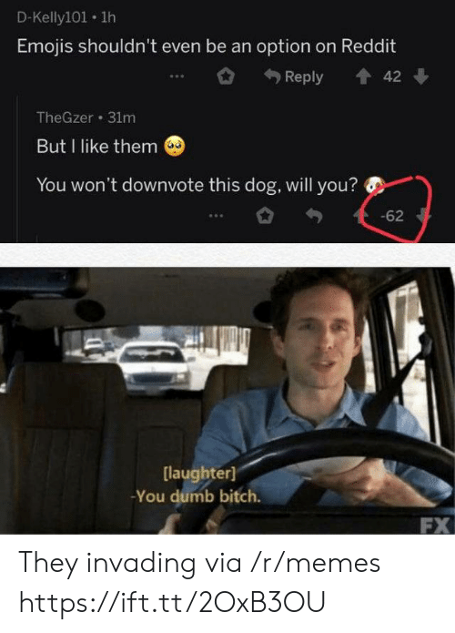 You Dumb: D-Kelly101 1h  Emojis shouldn't even be an option on Reddit  Reply  42  TheGzer 31m  But I like them  You won't downvote this dog, will you?  -62  [laughter]  -You dumb bitch.  FX They invading via /r/memes https://ift.tt/2OxB3OU