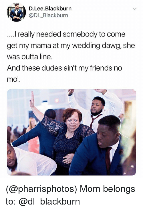 Friends, Wedding, and Dank Memes: D.Lee.Blackburn  @DL_Blackburn  . really needed somebody to come  get my mama at my wedding dawg, she  was outta line.  And these dudes ain't my friends no  mo' (@pharrisphotos) Mom belongs to: @dl_blackburn