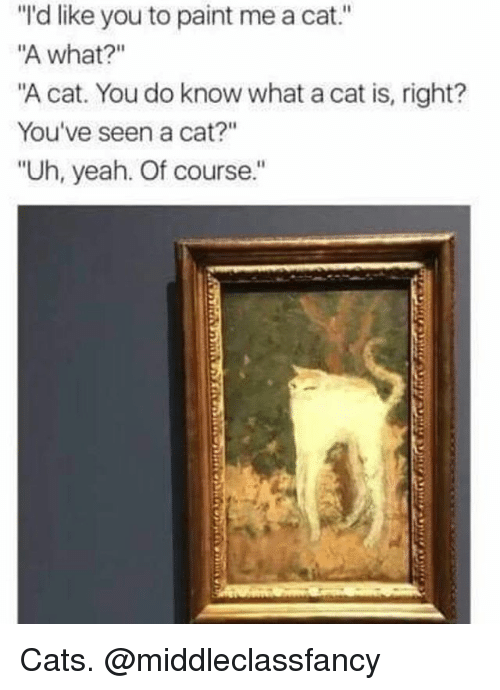 """Cats, Funny, and Yeah: """"'d like you to paint me a cat.""""  A what?""""  """"A cat. You do know what a cat is, right?  You've seen a cat?""""  """"Uh, yeah. Of course."""" Cats. @middleclassfancy"""
