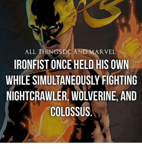Memes, Wolverine, and Marvel: D MARVEL  ALL THINGS DO  IRONFIST ONCE HELD HIS OWN  WHILE SIMULTANEOUSLY FIGHTING  NIGHTCRAWLER, WOLVERINE, AND  COLOSSUS