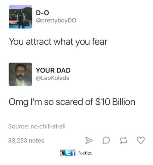 Chill, Dad, and Dank: D-O  @prettyboyDO  You attract what you fear  YOUR DAD  @LeoKolade  Omg I'm so scared of $10 Billion  Source: no-chill-at-all  33,253 notes  Postize