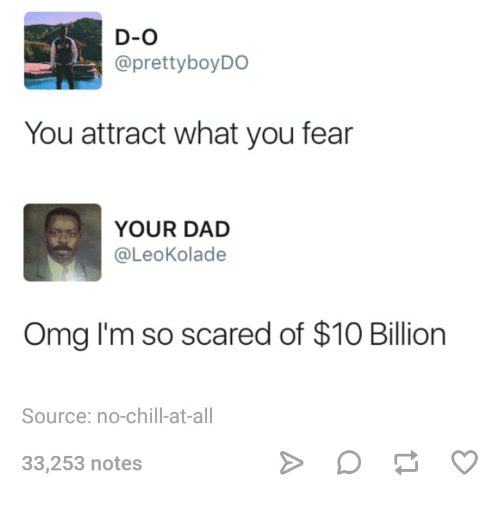 Chill, Dad, and No Chill: D-O  @prettyboyDO  You attract what you fear  YOUR DAD  @LeoKolade  Omg I'm so scared of $10 Billion  Source: no-chill-at-all  33,253 notes