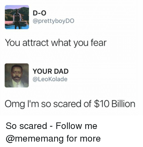 Dad, Omg, and Dank Memes: D-O  @prettyboyDO  You attract what you fear  YOUR DAD  @LeoKolade  Omg I'm so scared of $10 Billion So scared - Follow me @mememang for more