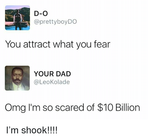 Dad, Memes, and Omg: D-O  @prettyboyDO  You attract what you fear  YOUR DAD  @LeoKolade  Omg I'm so scared of $10 Billion I'm shook!!!!