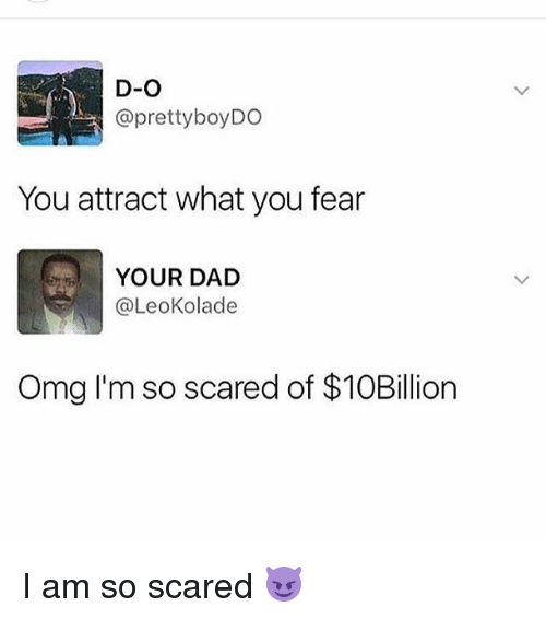 Dad, Funny, and Omg: D-O  @prettyboyDO  You attract what you fear  YOUR DAD  @LeoKolade  Omg I'm so scared of $10Bilion I am so scared 😈