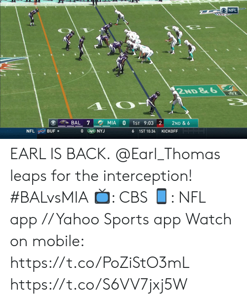 earl: D ONFL  2ND &6  02  BAL 7  MIA  1ST 9:03 2  2ND & 6  KICKOFF lor  NYJ  BUF  0  NFL  6 1ST 10:34 EARL IS BACK.  @Earl_Thomas leaps for the interception! #BALvsMIA  📺: CBS 📱: NFL app // Yahoo Sports app  Watch on mobile: https://t.co/PoZiStO3mL https://t.co/S6VV7jxj5W