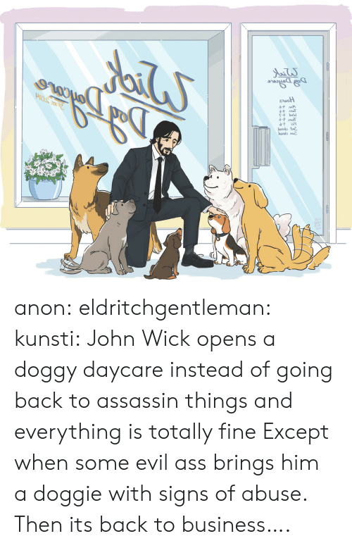 Daycare: d-P лом  d-p esT  b2ot  ba2013 лие. anon: eldritchgentleman:  kunsti: John Wick opens a doggy daycare instead of going back to assassin things and everything is totally fine Except when some evil ass brings him a doggie with signs of abuse.   Then its back to business….