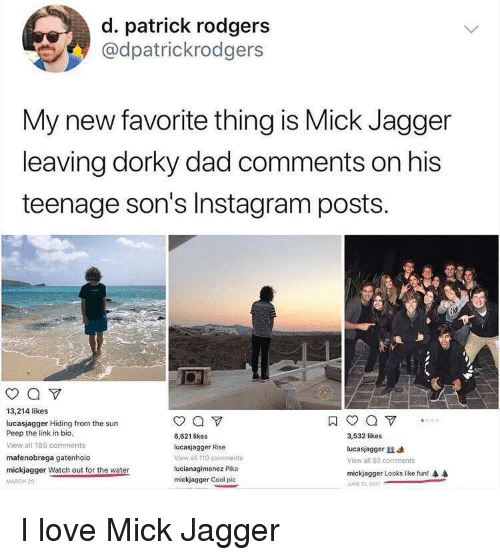 Andrew Bogut, Dad, and Instagram: d. patrick rodgers  @dpatrickrodgers  My new favorite thing is Mick Jagger  leaving dorky dad comments on his  teenage son's Instagram posts.  0  13,214 likes  lucasjagger Hiding from the sun  Peep the link in bio,  View all 185 comments  mafenobrega gatenhoio  mickjaqger Watch out for the water  MARCH 2  6,621 likes  lucasjagger Rise  view all 110 comments  lucianagimenez Pika  mickjagger Cool pic  3,532 likes  lucasjag ger  View all 50. comments  mickjagger Looks like fun!  JUNE 2L 2017 <p>I love Mick Jagger</p>