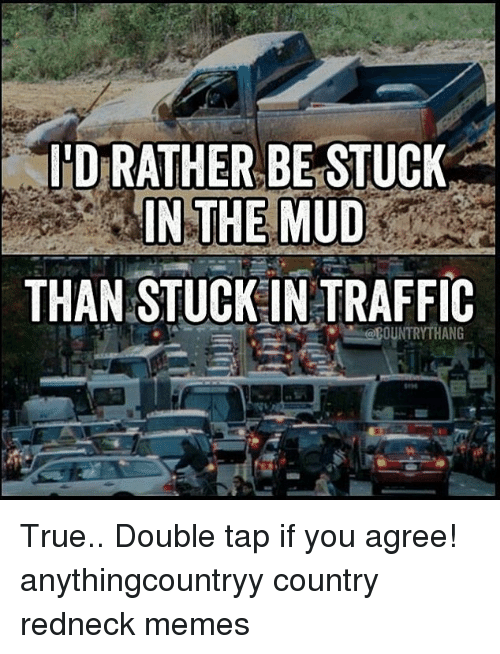 Redneck Memes: D RATHER BE STUCK  THAN STUCK IN TRAFFIC  OUNTRYTHANG True.. Double tap if you agree! anythingcountryy country redneck memes