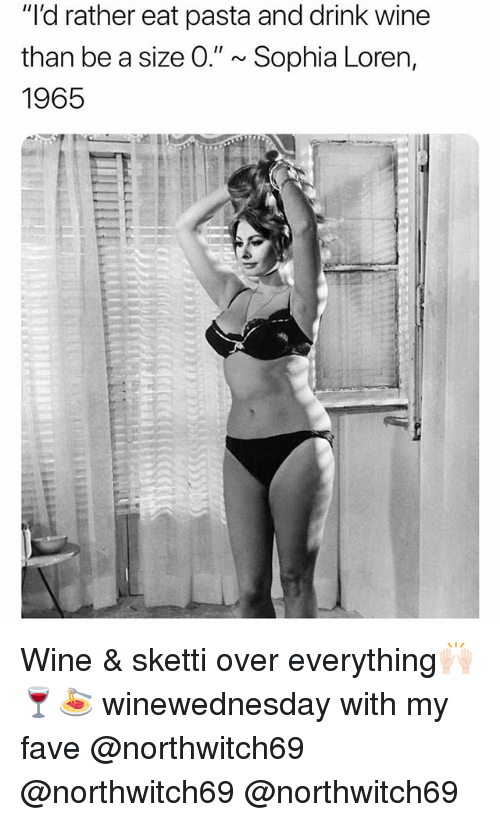 "Funny, Wine, and Fave: ""'d rather eat pasta and drink wine  than be a size 0."" ~ Sophia Loren,  1965 Wine & sketti over everything🙌🏻🍷🍝 winewednesday with my fave @northwitch69 @northwitch69 @northwitch69"