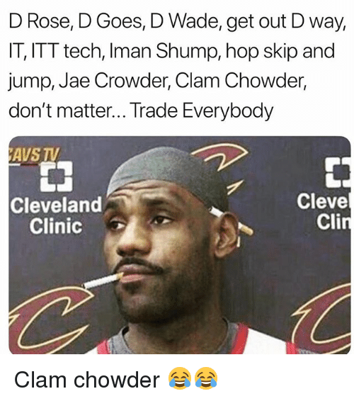 Chowder: D Rose, D Goes, D Wade, get out D way,  IT, ITT tech, Iman Shump, hop skip and  jump, Jae Crowder, Clam Chowder,  don't matter... Trade Everybody  AVS TV  Cleveland  Clinic  Cleve  Cli Clam chowder 😂😂