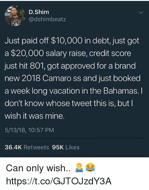 the bahamas: D.Shim  @dshimbeatz  Just paid off $10,000 in debt, just got  a $20,000 salary raise, credit score  just hit 801, got approved for a brand  new 2018 Camaro ss and just booked  a week long vacation in the Bahamas. I  don't know whose tweet this is, but I  wish it was mine.  5/13/18, 10:57 PM  36.4K Retweets 95K Likes Can only wish.. 🤷‍♂️😂 https://t.co/GJTOJzdY3A