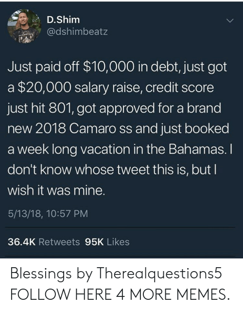 the bahamas: D.Shim  @dshimbeatz  Just paid off $10,000 in debt, just got  a $20,000 salary raise, credit score  just hit 801, got approved for a brand  new 2018 Camaro ss and just booked  a week long vacation in the Bahamas. I  don't know whose tweet this is, but I  wish it was mine.  5/13/18, 10:57 PM  36.4K Retweets 95K Likes Blessings by Therealquestions5 FOLLOW HERE 4 MORE MEMES.