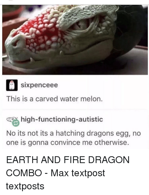 Melonism: D sixpence ee  This is a carved water melon.  high-functioning autistic  No its not its a hatching dragons egg, no  one is gonna convince me otherwise. EARTH AND FIRE DRAGON COMBO - Max textpost textposts
