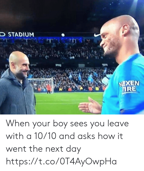 A 10: D STADIUM  NEXEN  IRE When your boy sees you leave with a 10/10 and asks how it went the next day https://t.co/0T4AyOwpHa