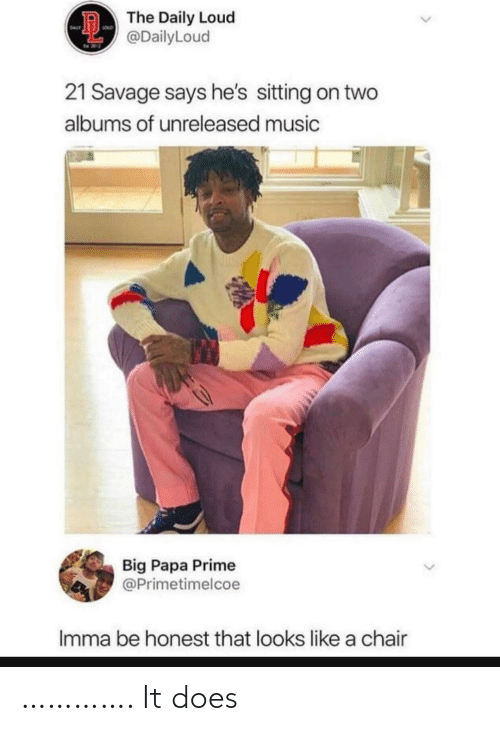 21 Savage: D The Daily Loud  @DailyLoud  SouD  DAL  21 Savage says he's sitting on two  albums of unreleased music  Big Papa Prime  @Primetimelcoe  Imma be honest that looks like a chair …………. It does